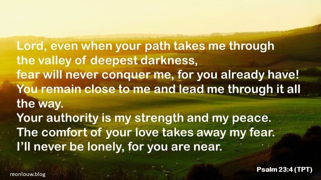 Lord, even when your path takes me through the valley of deepest darkness, fear will never conquer me, for you already have! You remain close to me and lead me through it all the way. Your authority is my strength and my peace. The comfort of your love takes away my fear. I'll never be lonely, for you are near.